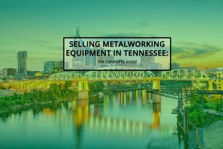 Selling Metalworking Equipment in Tennessee: The Complete Guide